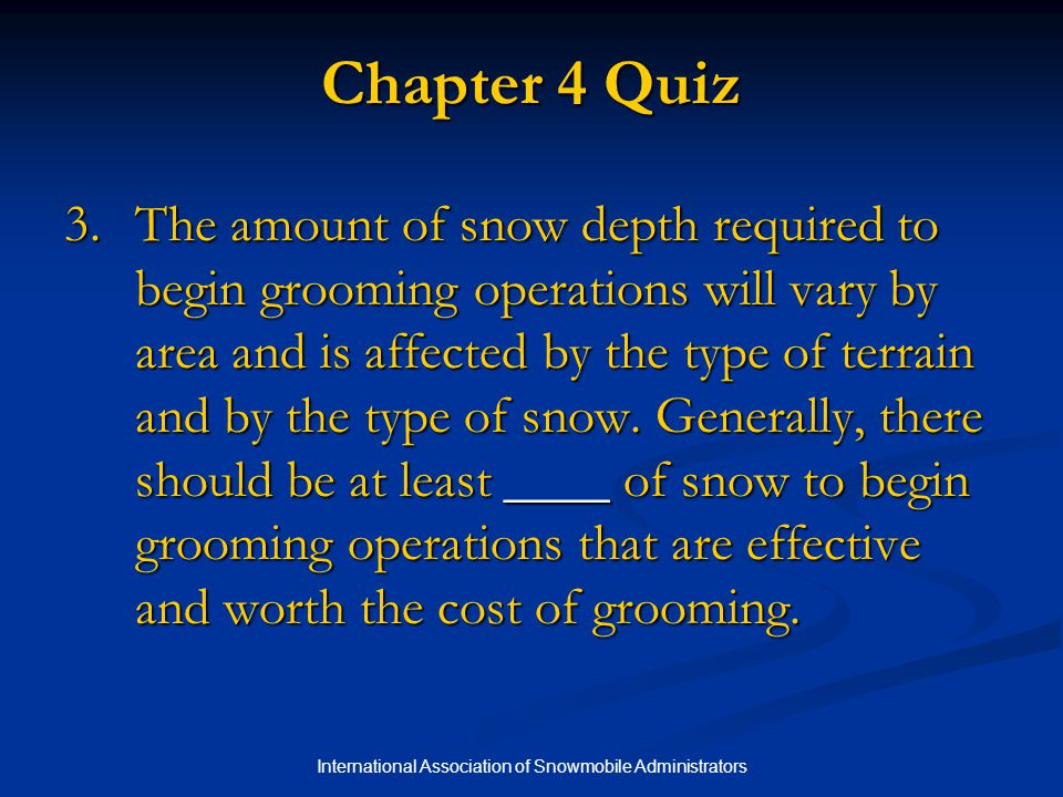 International Association of Snowmobile Administrators Chapter 4 Quiz 3.The amount of snow depth required to begin grooming operations will vary by area and is affected by the type of terrain and by the type of snow.
