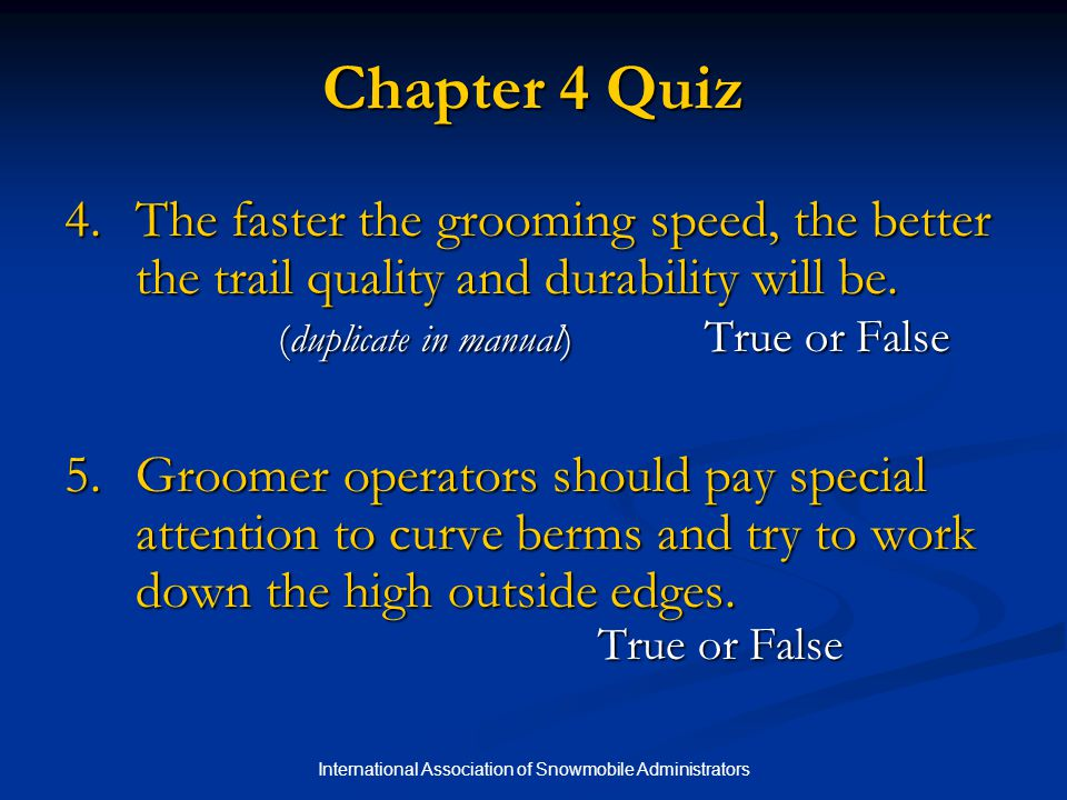 International Association of Snowmobile Administrators Chapter 4 Quiz 4.The faster the grooming speed, the better the trail quality and durability will be.
