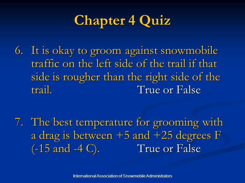 International Association of Snowmobile Administrators Chapter 4 Quiz 6.It is okay to groom against snowmobile traffic on the left side of the trail if that side is rougher than the right side of the trail.