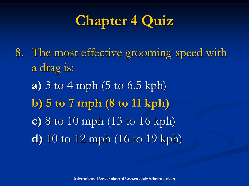 International Association of Snowmobile Administrators Chapter 4 Quiz 8.The most effective grooming speed with a drag is: a) 3 to 4 mph (5 to 6.5 kph) b) 5 to 7 mph (8 to 11 kph) c) 8 to 10 mph (13 to 16 kph) d) 10 to 12 mph (16 to 19 kph)