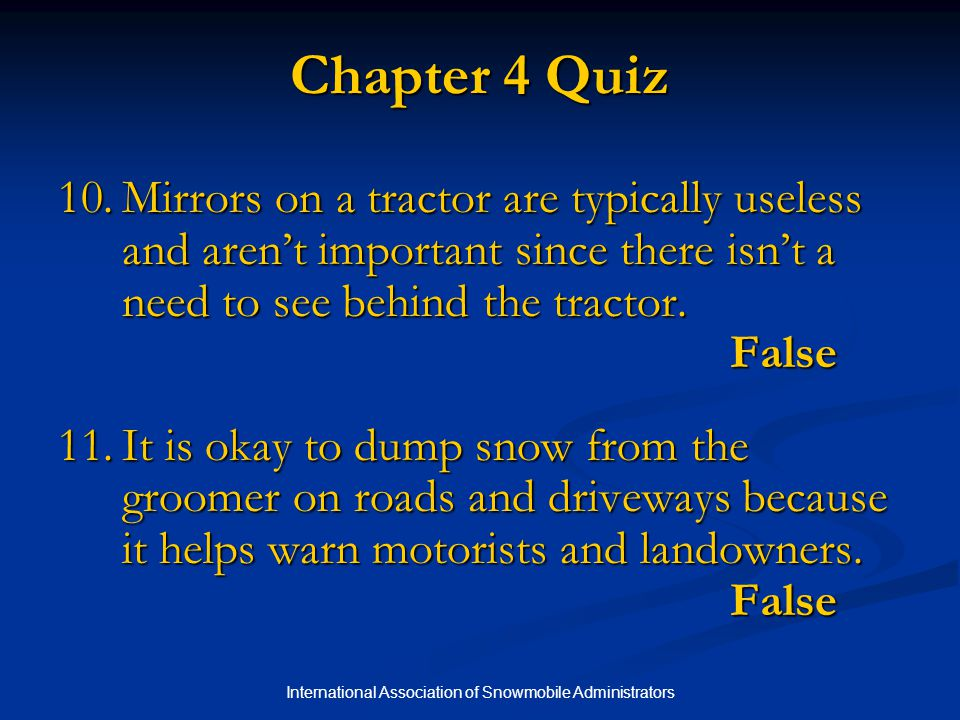 International Association of Snowmobile Administrators Chapter 4 Quiz 10.Mirrors on a tractor are typically useless and aren't important since there isn't a need to see behind the tractor.