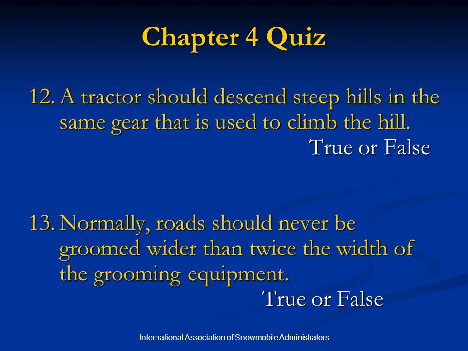 International Association of Snowmobile Administrators Chapter 4 Quiz 12.A tractor should descend steep hills in the same gear that is used to climb the hill.