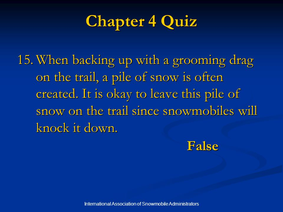 International Association of Snowmobile Administrators Chapter 4 Quiz 15.When backing up with a grooming drag on the trail, a pile of snow is often created.