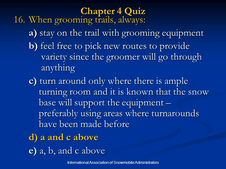International Association of Snowmobile Administrators Chapter 4 Quiz 16.When grooming trails, always: a) stay on the trail with grooming equipment b) feel free to pick new routes to provide variety since the groomer will go through anything c) turn around only where there is ample turning room and it is known that the snow base will support the equipment – preferably using areas where turnarounds have been made before d) a and c above e) a, b, and c above