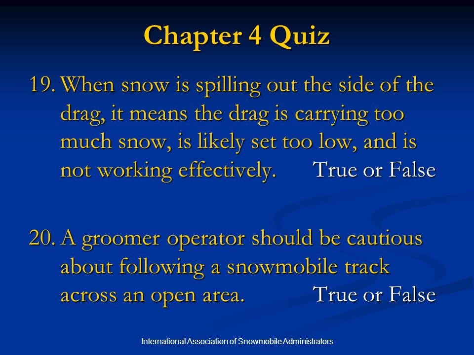 International Association of Snowmobile Administrators Chapter 4 Quiz 19.When snow is spilling out the side of the drag, it means the drag is carrying too much snow, is likely set too low, and is not working effectively.True or False 20.A groomer operator should be cautious about following a snowmobile track across an open area.