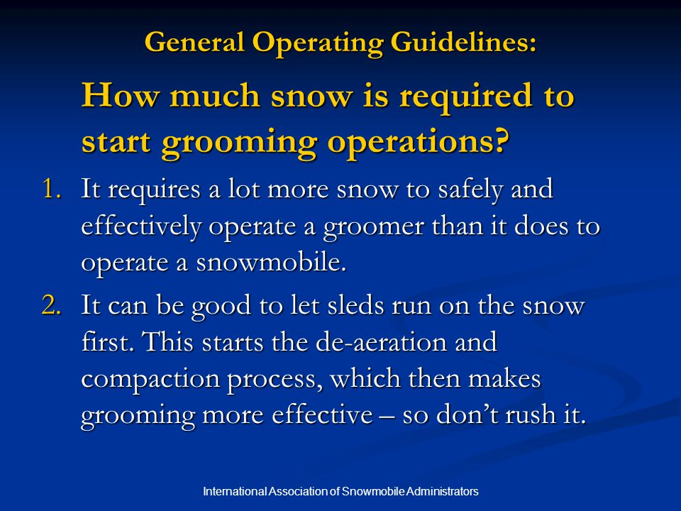 International Association of Snowmobile Administrators Tips for Effective Grooming with a Drag Watch the Speed The most effective grooming speed is typically 5 to 7 mph (8-11 kph) and is governed by the way the snow is being processed.
