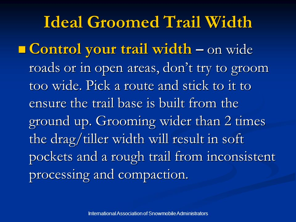 International Association of Snowmobile Administrators Ideal Groomed Trail Width Control your trail width – on wide roads or in open areas, don't try to groom too wide.