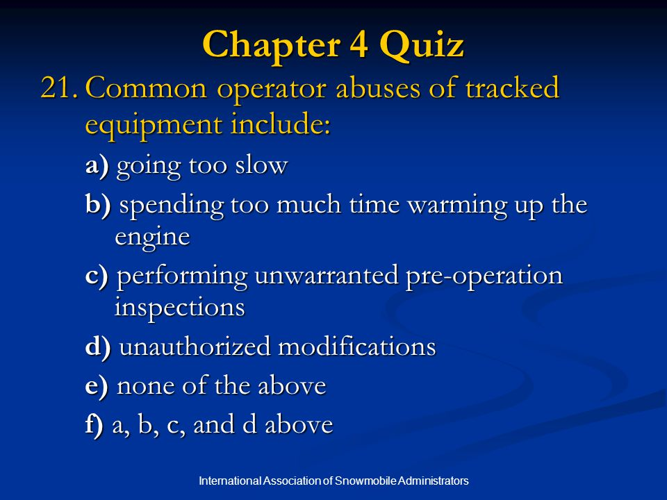 International Association of Snowmobile Administrators Chapter 4 Quiz 21.Common operator abuses of tracked equipment include: a) going too slow b) spending too much time warming up the engine c) performing unwarranted pre-operation inspections d) unauthorized modifications e) none of the above f) a, b, c, and d above