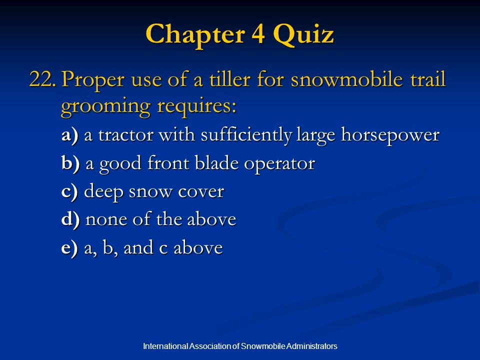 International Association of Snowmobile Administrators Chapter 4 Quiz 22.Proper use of a tiller for snowmobile trail grooming requires: a) a tractor with sufficiently large horsepower b) a good front blade operator c) deep snow cover d) none of the above e) a, b, and c above