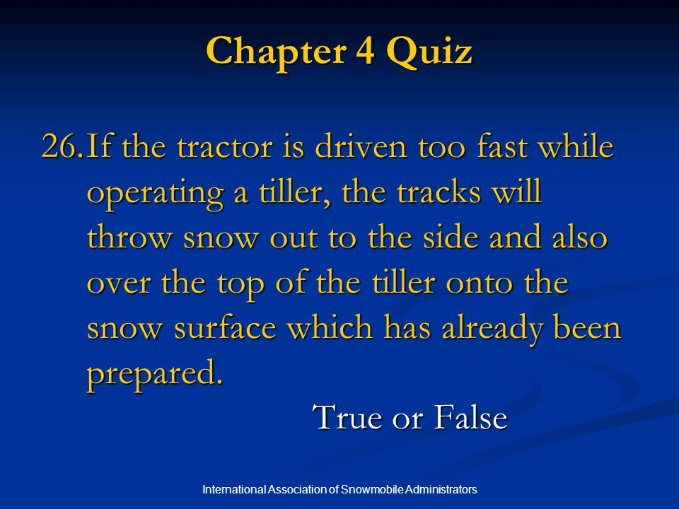International Association of Snowmobile Administrators Chapter 4 Quiz 26.If the tractor is driven too fast while operating a tiller, the tracks will throw snow out to the side and also over the top of the tiller onto the snow surface which has already been prepared.