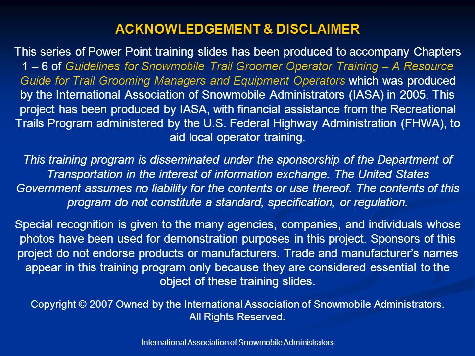 International Association of Snowmobile Administrators ACKNOWLEDGEMENT & DISCLAIMER ACKNOWLEDGEMENT & DISCLAIMER This series of Power Point training slides has been produced to accompany Chapters 1 – 6 of Guidelines for Snowmobile Trail Groomer Operator Training – A Resource Guide for Trail Grooming Managers and Equipment Operators which was produced by the International Association of Snowmobile Administrators (IASA) in 2005.