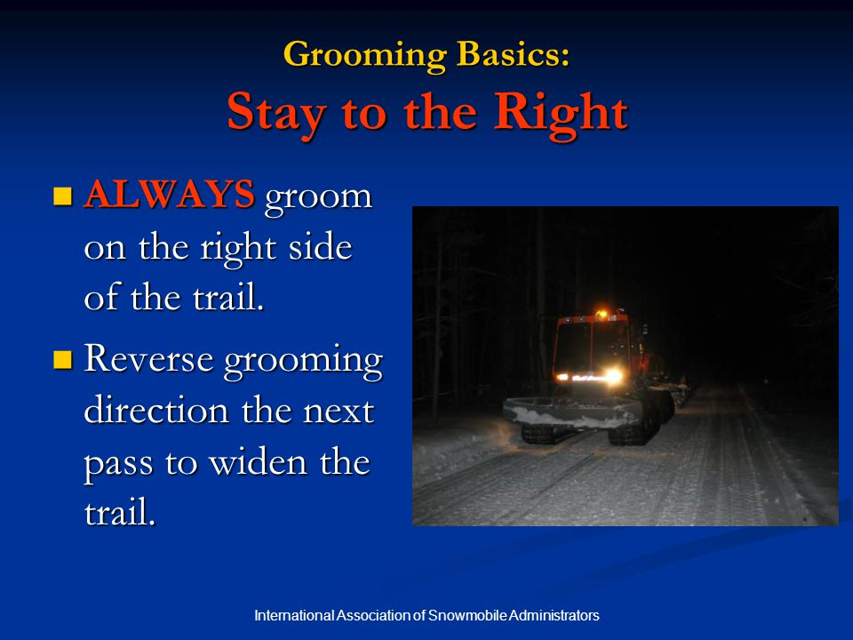 International Association of Snowmobile Administrators Grooming Basics: Stay to the Right ALWAYS groom on the right side of the trail.