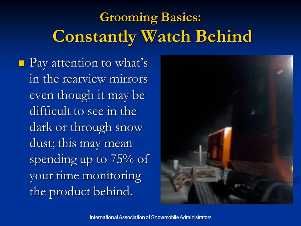 International Association of Snowmobile Administrators Grooming Basics: Constantly Watch Behind Pay attention to what's in the rearview mirrors even though it may be difficult to see in the dark or through snow dust; this may mean spending up to 75% of your time monitoring the product behind.