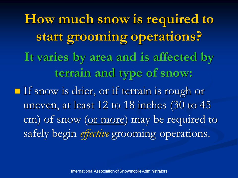 International Association of Snowmobile Administrators Best Grooming Temperatures Generally, when using a drag, grooming should be suspended when the air temperature is below -25 F (-32 C) or above +40 F (+5 C) since extreme temps can cause snow to stick in the blades or build up on the packing pan enough of the time to make grooming a smooth trail impossible.