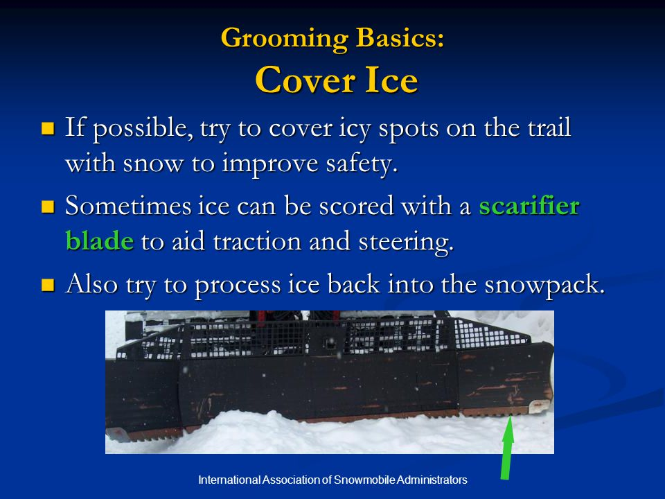 International Association of Snowmobile Administrators Grooming Basics: Cover Ice If possible, try to cover icy spots on the trail with snow to improve safety.