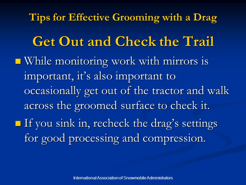 International Association of Snowmobile Administrators Tips for Effective Grooming with a Drag Get Out and Check the Trail While monitoring work with mirrors is important, it's also important to occasionally get out of the tractor and walk across the groomed surface to check it.