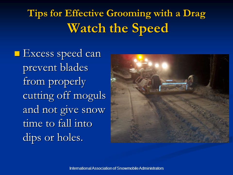 International Association of Snowmobile Administrators Tips for Effective Grooming with a Drag Watch the Speed Excess speed can prevent blades from properly cutting off moguls and not give snow time to fall into dips or holes.