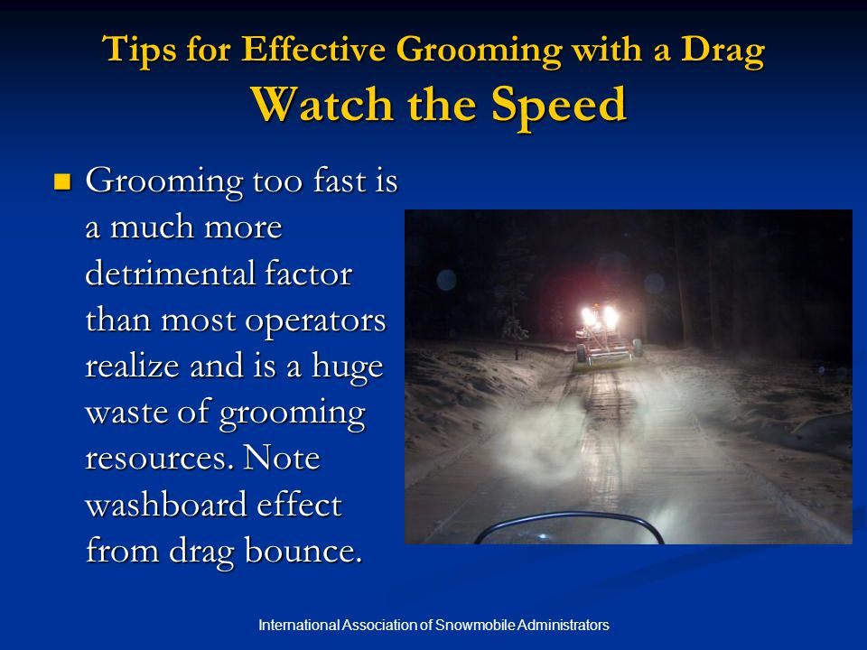 International Association of Snowmobile Administrators Tips for Effective Grooming with a Drag Watch the Speed Grooming too fast is a much more detrimental factor than most operators realize and is a huge waste of grooming resources.