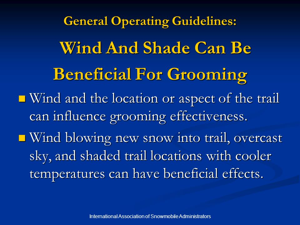 International Association of Snowmobile Administrators General Operating Guidelines: Wind And Shade Can Be Beneficial For Grooming Wind and the location or aspect of the trail can influence grooming effectiveness.