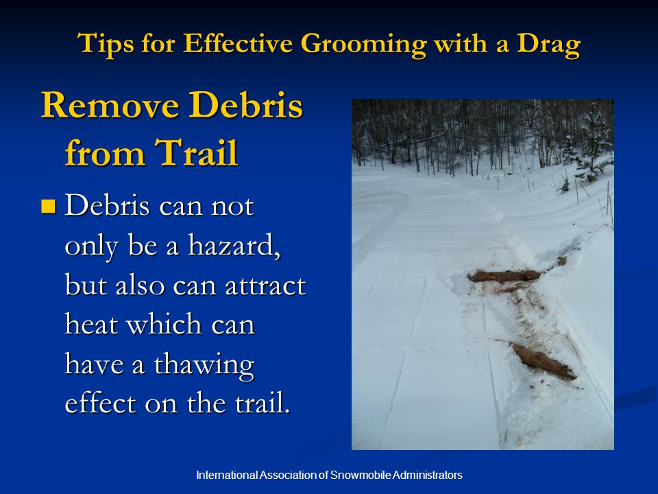 International Association of Snowmobile Administrators Tips for Effective Grooming with a Drag Remove Debris from Trail Debris can not only be a hazard, but also can attract heat which can have a thawing effect on the trail.