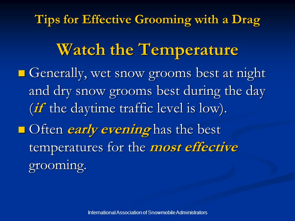 International Association of Snowmobile Administrators Tips for Effective Grooming with a Drag Watch the Temperature Generally, wet snow grooms best at night and dry snow grooms best during the day (if the daytime traffic level is low).