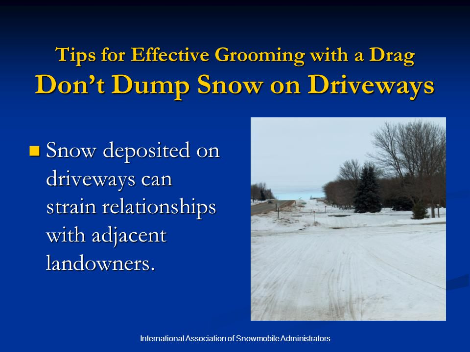 International Association of Snowmobile Administrators Tips for Effective Grooming with a Drag Don't Dump Snow on Driveways Snow deposited on driveways can strain relationships with adjacent landowners.