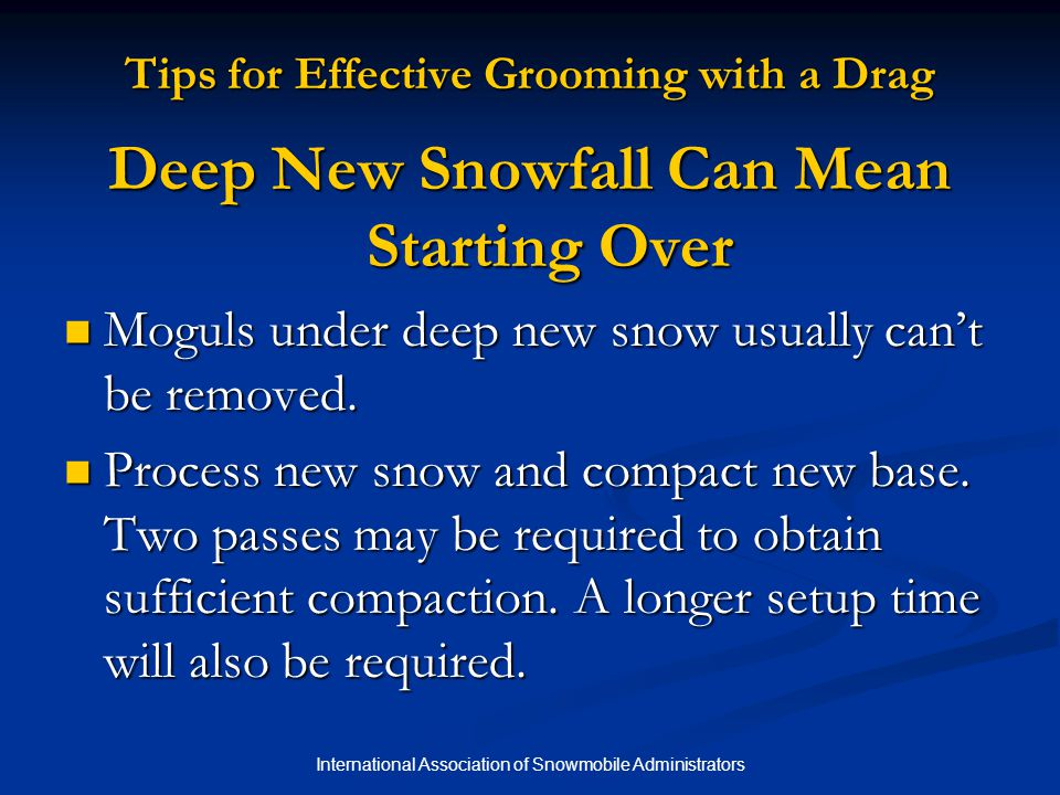 International Association of Snowmobile Administrators Tips for Effective Grooming with a Drag Deep New Snowfall Can Mean Starting Over Moguls under deep new snow usually can't be removed.