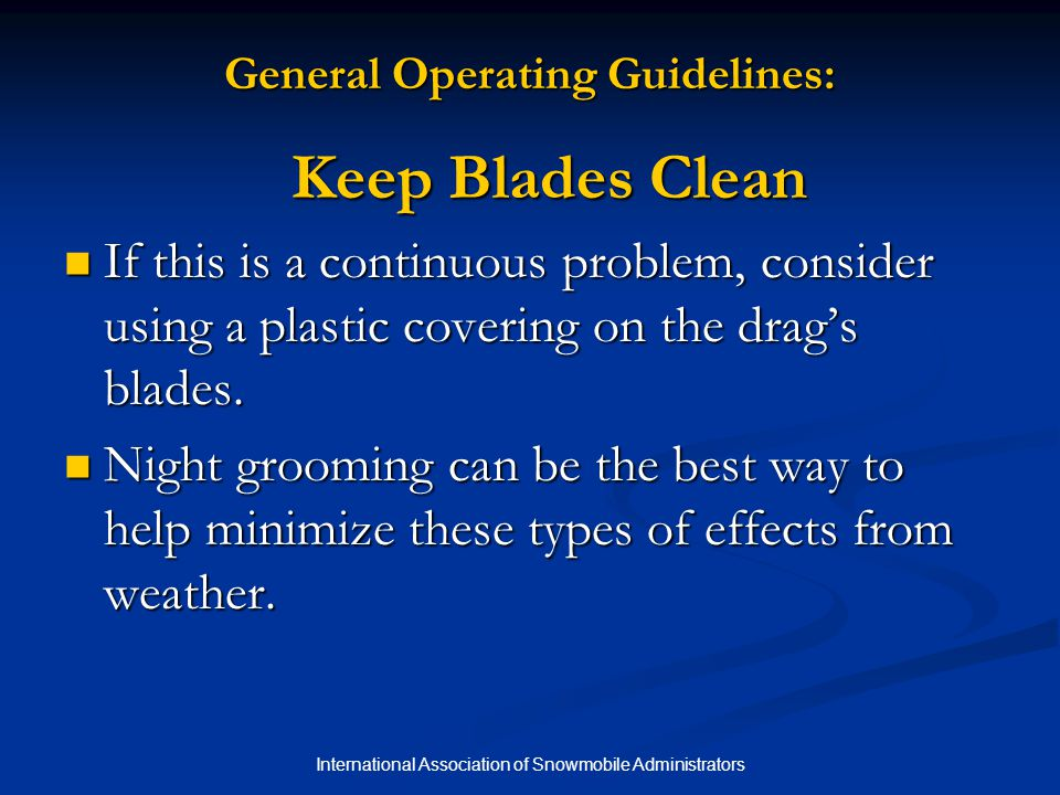 International Association of Snowmobile Administrators Tips for Effective Grooming with a Drag Spilling Snow = Carrying Too Much When snow in front of the blade isn't churning or is spilling out the sides, the drag is carrying too much snow and isn't working effectively.