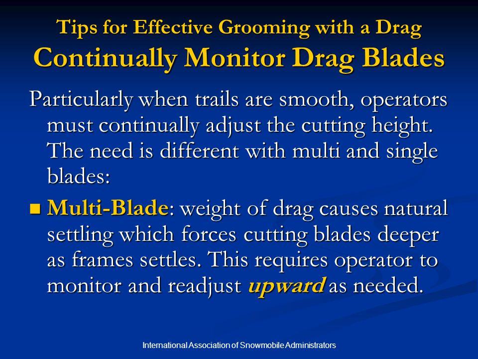 International Association of Snowmobile Administrators Tips for Effective Grooming with a Drag Continually Monitor Drag Blades Particularly when trails are smooth, operators must continually adjust the cutting height.
