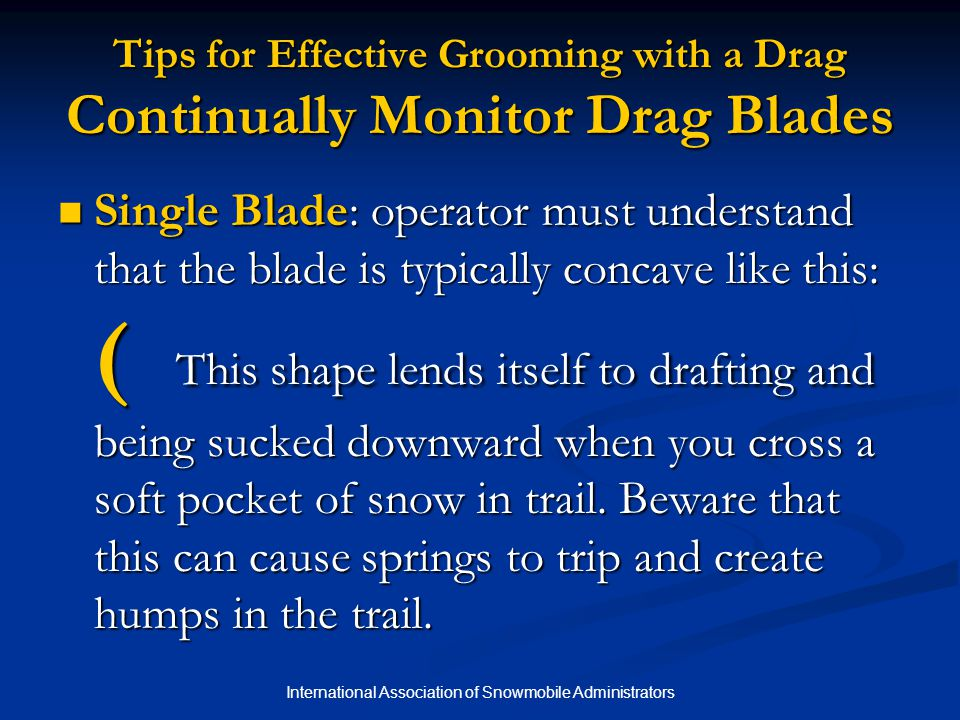 International Association of Snowmobile Administrators Tips for Effective Grooming with a Drag Continually Monitor Drag Blades Single Blade: operator must understand that the blade is typically concave like this: ( This shape lends itself to drafting and being sucked downward when you cross a soft pocket of snow in trail.