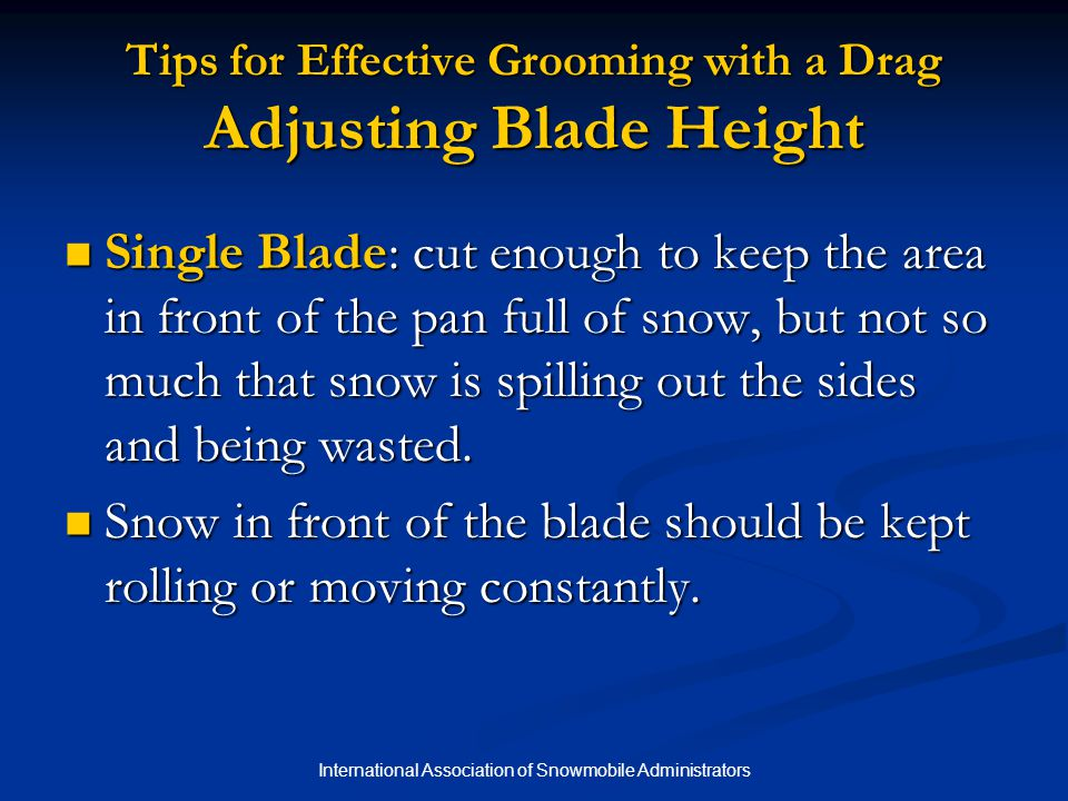 International Association of Snowmobile Administrators Tips for Effective Grooming with a Drag Adjusting Blade Height Single Blade: cut enough to keep the area in front of the pan full of snow, but not so much that snow is spilling out the sides and being wasted.