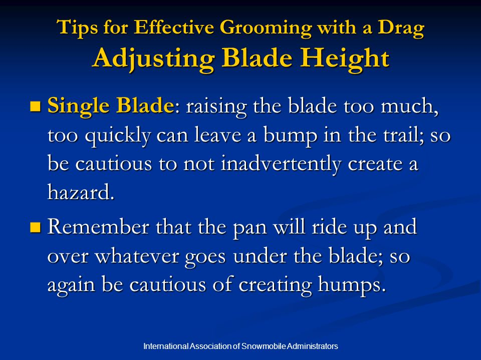International Association of Snowmobile Administrators Tips for Effective Grooming with a Drag Adjusting Blade Height Single Blade: raising the blade too much, too quickly can leave a bump in the trail; so be cautious to not inadvertently create a hazard.