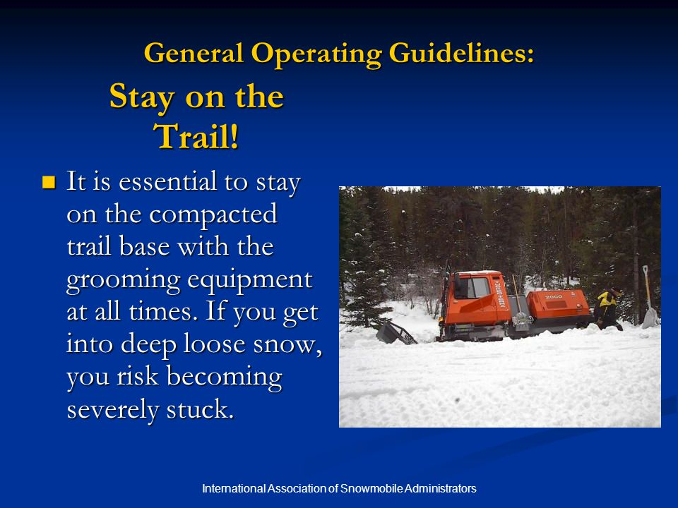 International Association of Snowmobile Administrators Grooming Basics: Don't Leave Holes in the Trail Holes in the trail caused by being stuck, drag malfunction, or operator error can be a hazard.