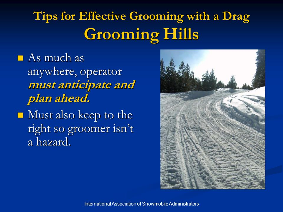 International Association of Snowmobile Administrators Tips for Effective Grooming with a Drag Grooming Hills As much as anywhere, operator must anticipate and plan ahead.