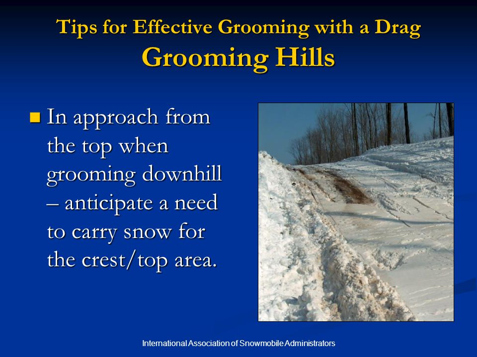 International Association of Snowmobile Administrators Tips for Effective Grooming with a Drag Grooming Hills In approach from the top when grooming downhill – anticipate a need to carry snow for the crest/top area.