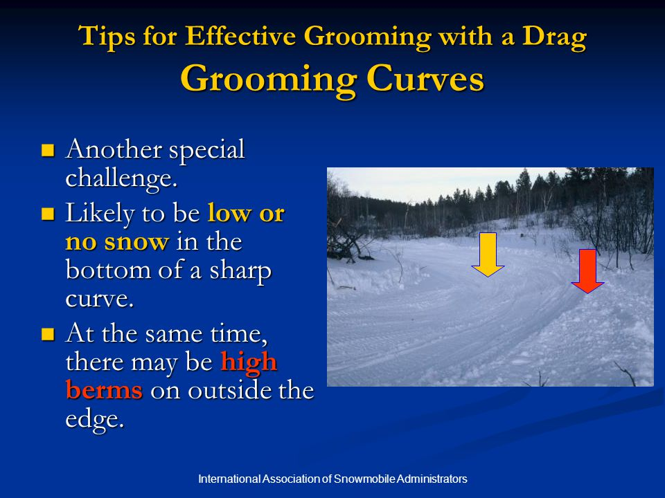 International Association of Snowmobile Administrators Tips for Effective Grooming with a Drag Grooming Curves Another special challenge.