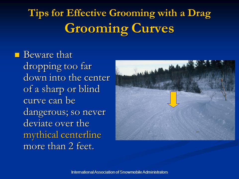 International Association of Snowmobile Administrators Tips for Effective Grooming with a Drag Grooming Curves Beware that dropping too far down into the center of a sharp or blind curve can be dangerous; so never deviate over the mythical centerline more than 2 feet.