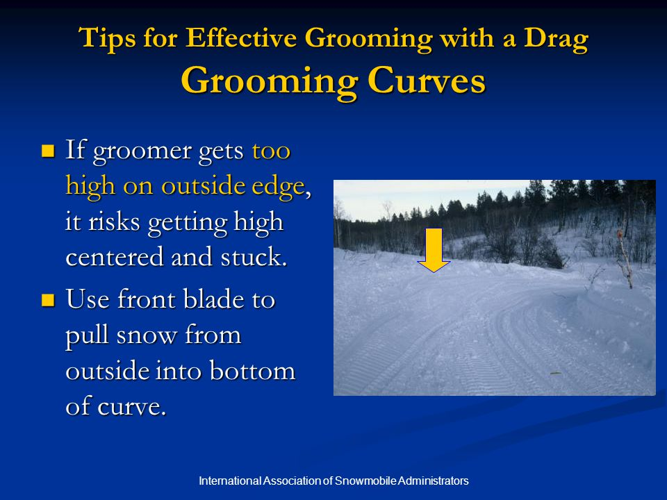 International Association of Snowmobile Administrators Tips for Effective Grooming with a Drag Grooming Curves If groomer gets too high on outside edge, it risks getting high centered and stuck.