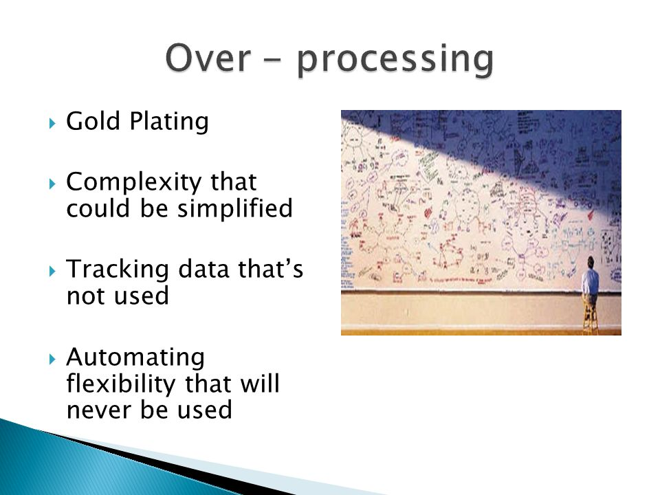  Gold Plating  Complexity that could be simplified  Tracking data that's not used  Automating flexibility that will never be used