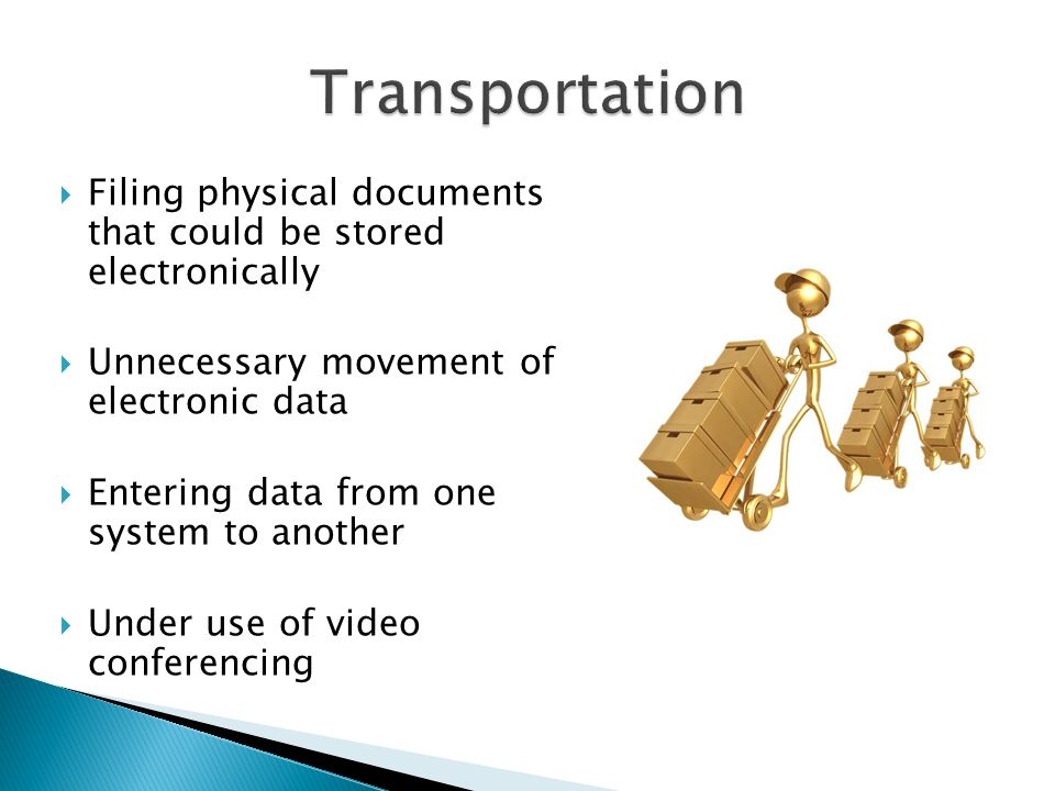  Filing physical documents that could be stored electronically  Unnecessary movement of electronic data  Entering data from one system to another  Under use of video conferencing