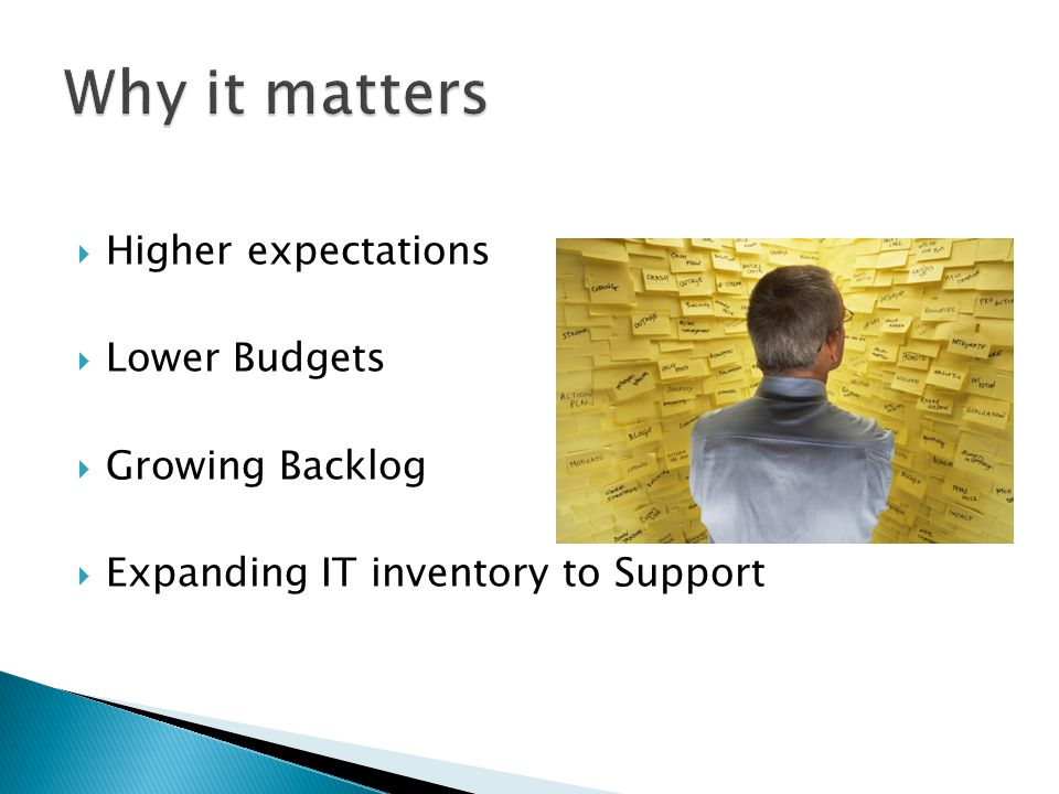  Higher expectations  Lower Budgets  Growing Backlog  Expanding IT inventory to Support