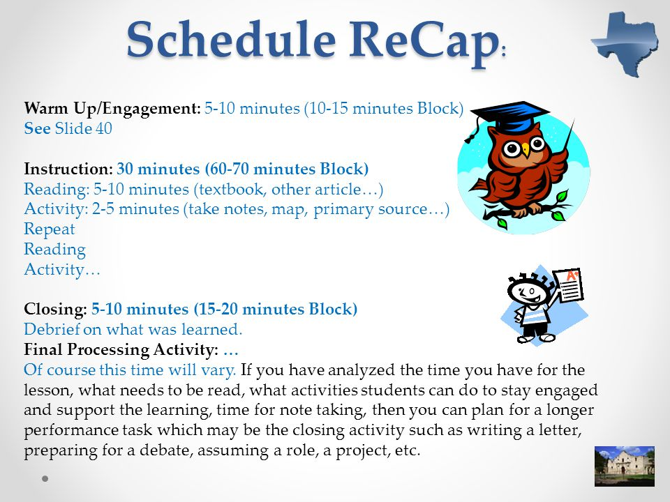 Schedule ReCap : Warm Up/Engagement: 5-10 minutes (10-15 minutes Block) See Slide 40 Instruction: 30 minutes (60-70 minutes Block) Reading: 5-10 minutes (textbook, other article…) Activity: 2-5 minutes (take notes, map, primary source…) Repeat Reading Activity… Closing: 5-10 minutes (15-20 minutes Block) Debrief on what was learned.