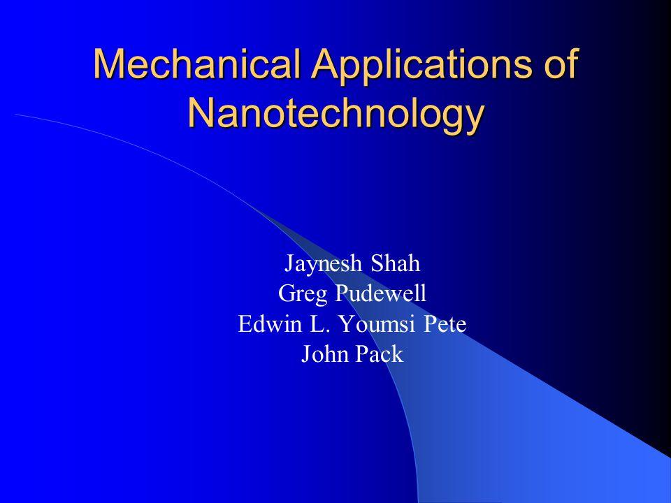 Mechanical Applications of Nanotechnology Jaynesh Shah Greg Pudewell Edwin L. Youmsi Pete John Pack