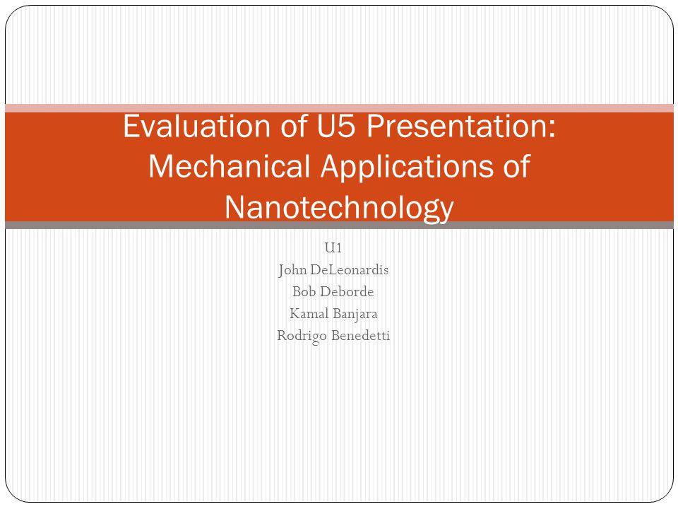 U1 John DeLeonardis Bob Deborde Kamal Banjara Rodrigo Benedetti Evaluation of U5 Presentation: Mechanical Applications of Nanotechnology