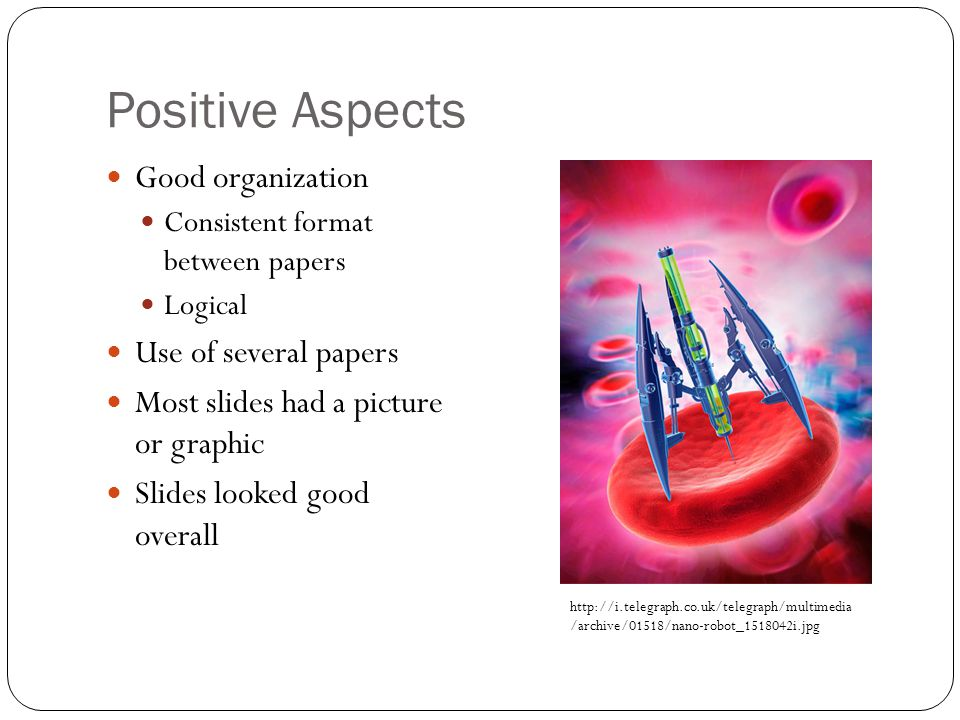 Positive Aspects Good organization Consistent format between papers Logical Use of several papers Most slides had a picture or graphic Slides looked good overall http://i.telegraph.co.uk/telegraph/multimedia /archive/01518/nano-robot_1518042i.jpg