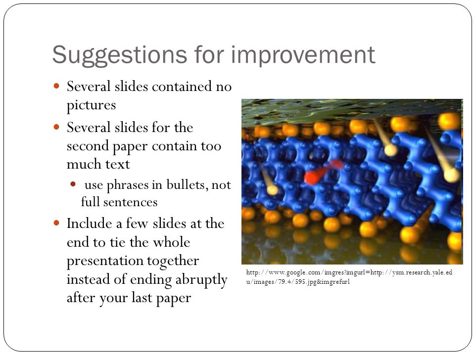 Suggestions for improvement Several slides contained no pictures Several slides for the second paper contain too much text use phrases in bullets, not full sentences Include a few slides at the end to tie the whole presentation together instead of ending abruptly after your last paper http://www.google.com/imgres imgurl=http://ysm.research.yale.ed u/images/79.4/595.jpg&imgrefurl