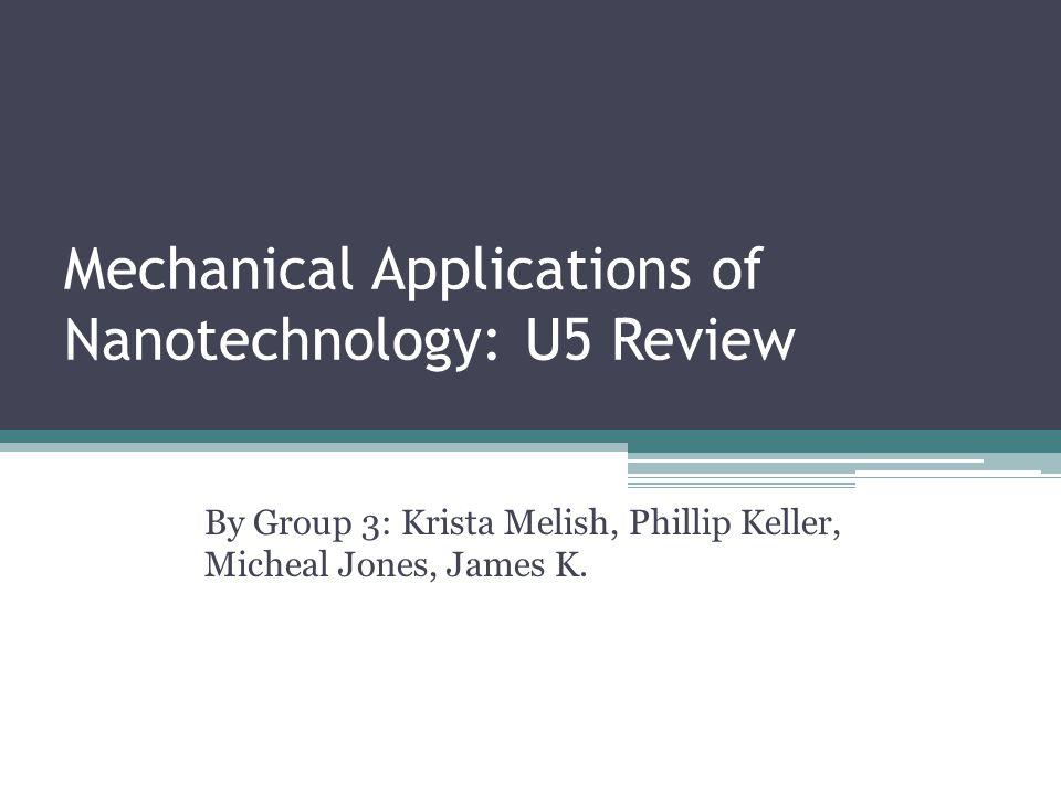 Mechanical Applications of Nanotechnology: U5 Review By Group 3: Krista Melish, Phillip Keller, Micheal Jones, James K.