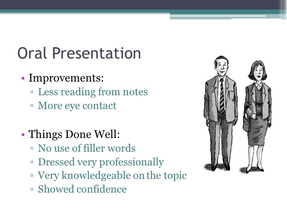 Oral Presentation Improvements: ▫Less reading from notes ▫More eye contact Things Done Well: ▫No use of filler words ▫Dressed very professionally ▫Very knowledgeable on the topic ▫Showed confidence
