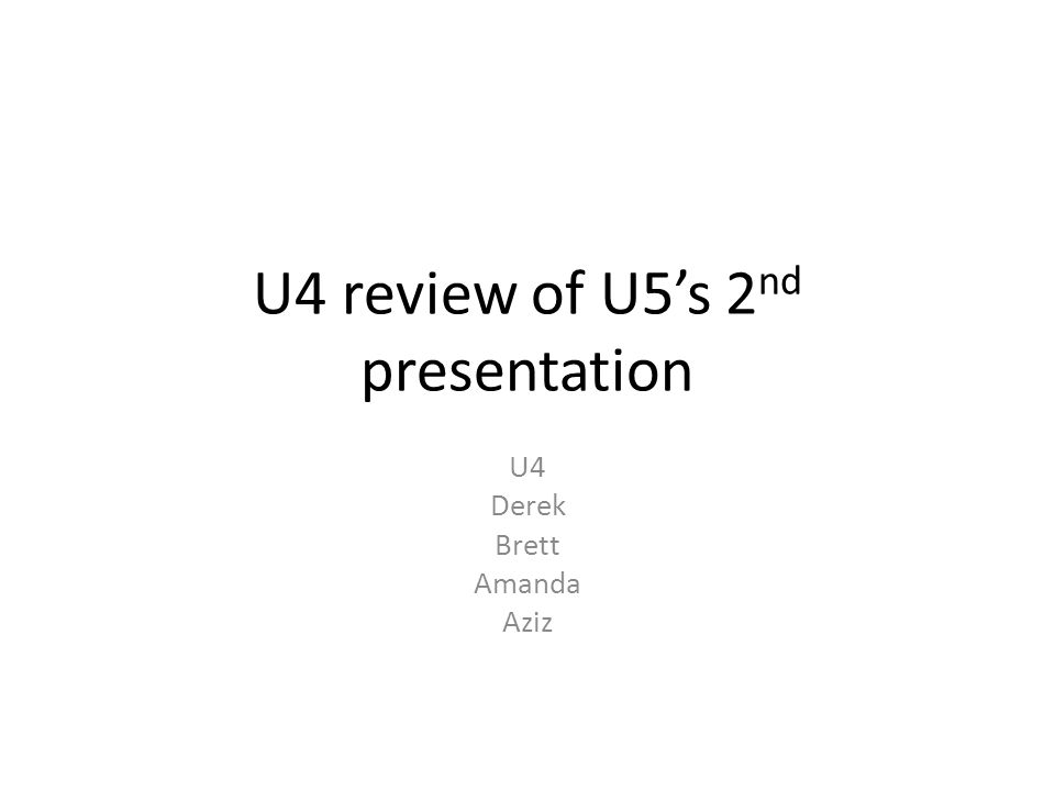 U4 review of U5's 2 nd presentation U4 Derek Brett Amanda Aziz