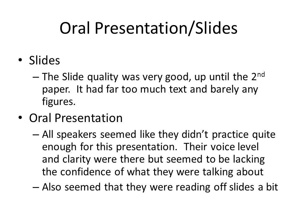 Oral Presentation/Slides Slides – The Slide quality was very good, up until the 2 nd paper. It had far too much text and barely any figures. Oral Pres